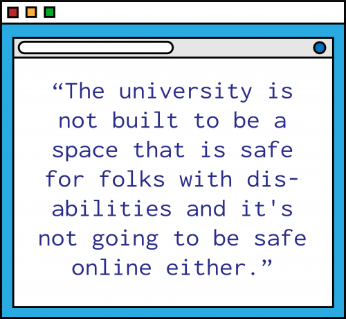 """An illustration of a blue computer window with the following quote in purple text: """"The university is not built to be a space that is safe for folks with disabilities and it's not going to be safe online either."""""""