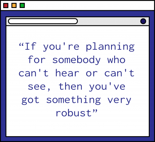 """An illustration of a purple computer window with the following quote in purple text: """"If you're planning for somebody who can't hear or can't see, then you've got something very robust."""""""