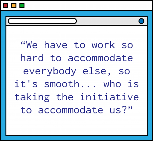 """An illustration of a blue computer window with the following quote in purple text: """"We have to accommodate everybody else, so it's smooth...who is taking the initiative to accommodate us?"""""""