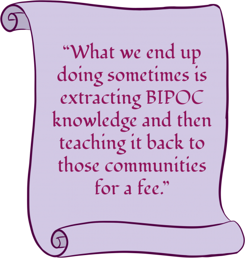 """A purple scroll with text that says: """"What we end up doing sometimes is extracting BIPOC knowledge and then teaching it back to those communities for a fee."""""""