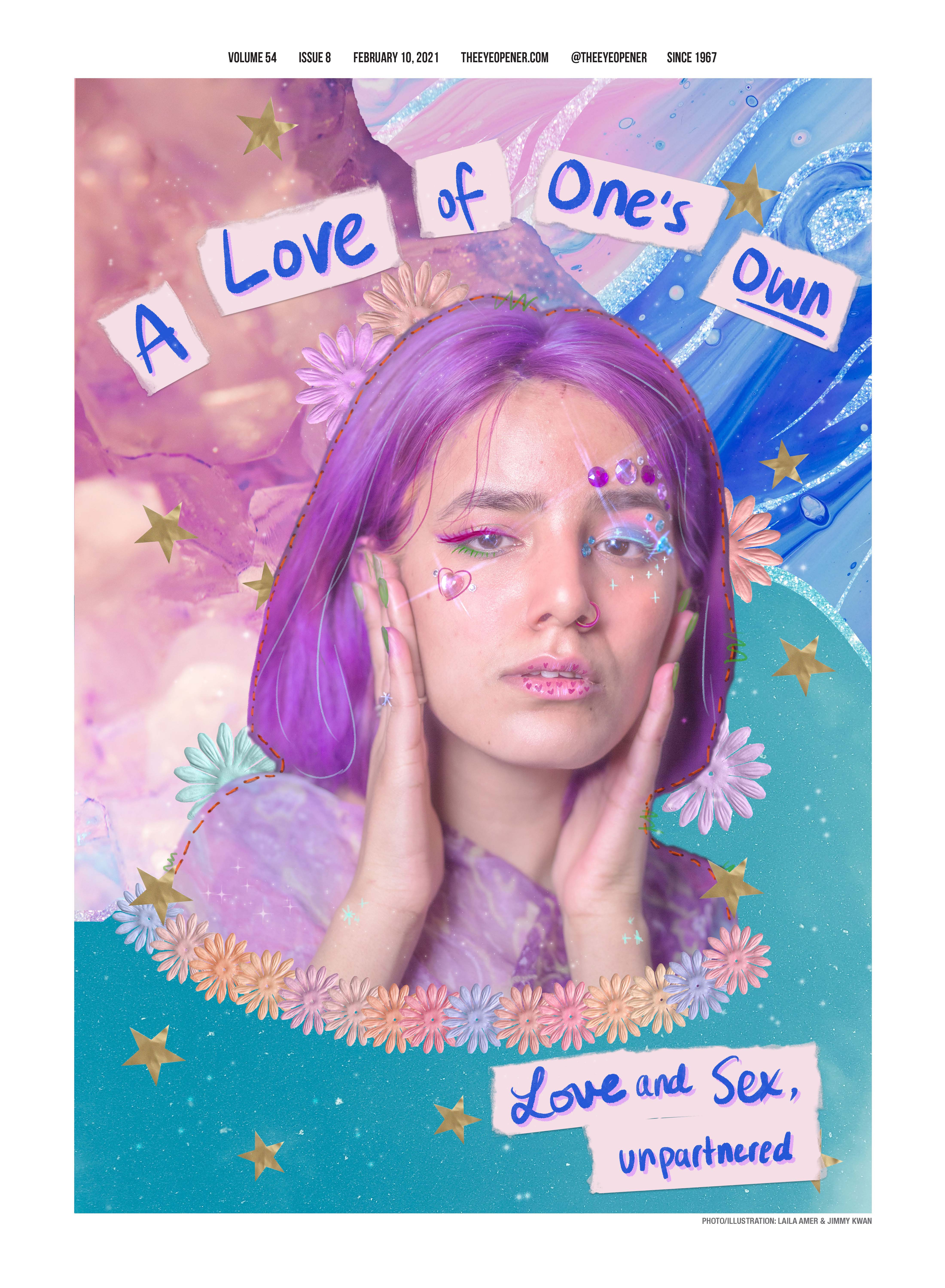 """Cover of The Eyeopener for February 10, 2021. Cover features a profile shot of a woman with purple hair, brightly coloured nails, a purple shirt, blue and pink eyeliner and hearts, rhinestones and sparkles on her face. The profile is set in front of a collaged background of pink, blue and teal and featuring stars, flowers and sparkles. Headlines reads: A """"Love Of One's Own."""" Dek reads: """"Love and Sex, unpartnered."""" Eyeopener letterhead reads: """"Volume 54 Issue 8 theeyeopener.com @theeyeopener Since 1967."""