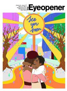 """Cover of The Eyeopener for March 31, 2021. Cover features an bright illustration of two women hugging in downtown Toronto, as the sun beams above them and features text that reads: """"See you soon."""""""