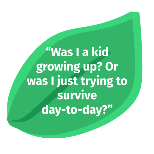 """An illustration of a leaf. There is text on top that says, """"Was I a kid growing up? Or was I just trying to survive day-to-day?"""""""